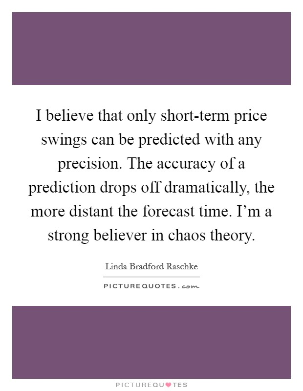 I believe that only short-term price swings can be predicted with any precision. The accuracy of a prediction drops off dramatically, the more distant the forecast time. I'm a strong believer in chaos theory Picture Quote #1