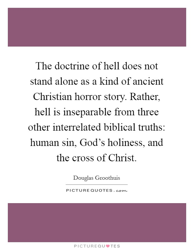 The doctrine of hell does not stand alone as a kind of ancient Christian horror story. Rather, hell is inseparable from three other interrelated biblical truths: human sin, God's holiness, and the cross of Christ Picture Quote #1
