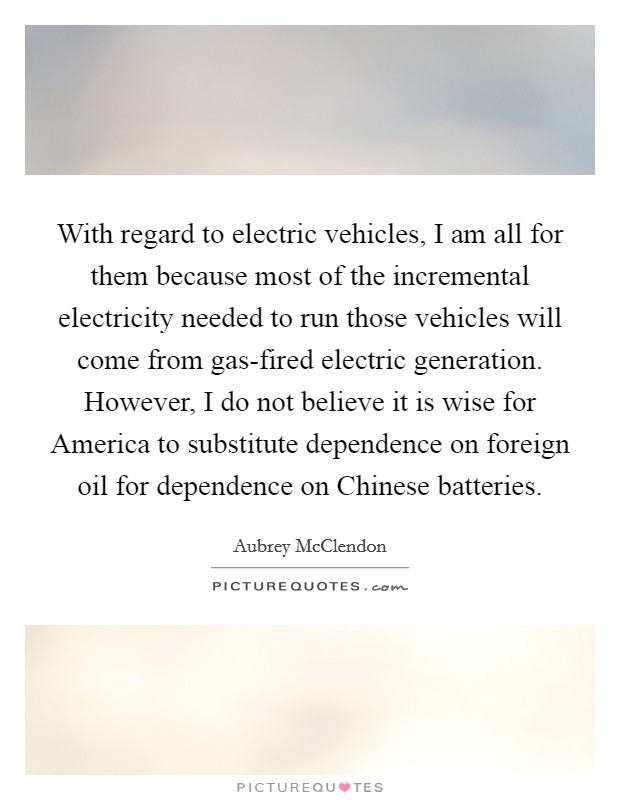 With regard to electric vehicles, I am all for them because most of the incremental electricity needed to run those vehicles will come from gas-fired electric generation. However, I do not believe it is wise for America to substitute dependence on foreign oil for dependence on Chinese batteries Picture Quote #1