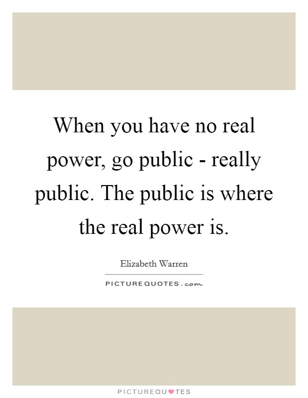When you have no real power, go public - really public. The public is where the real power is Picture Quote #1