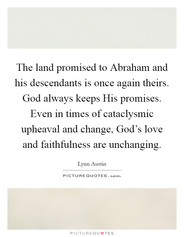 The land promised to Abraham and his descendants is once again theirs. God always keeps His promises. Even in times of cataclysmic upheaval and change, God's love and faithfulness are unchanging Picture Quote #1