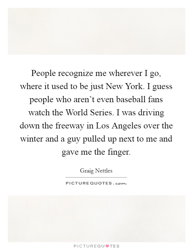 People recognize me wherever I go, where it used to be just New York. I guess people who aren't even baseball fans watch the World Series. I was driving down the freeway in Los Angeles over the winter and a guy pulled up next to me and gave me the finger Picture Quote #1
