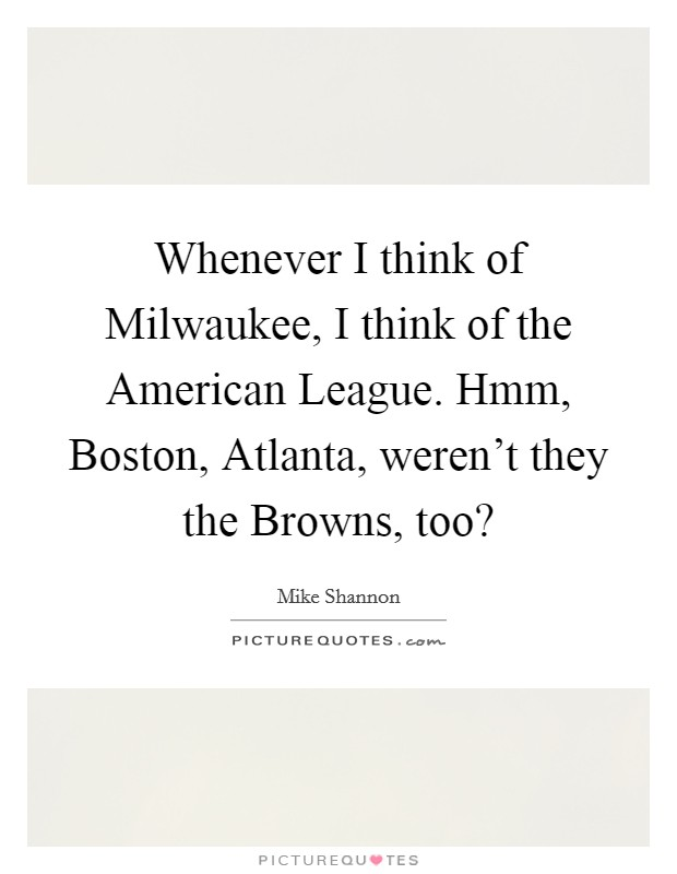 Whenever I think of Milwaukee, I think of the American League. Hmm, Boston, Atlanta, weren't they the Browns, too? Picture Quote #1