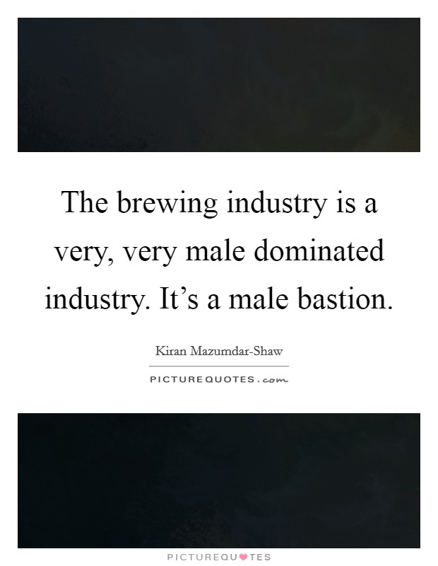 The brewing industry is a very, very male dominated industry. It's a male bastion Picture Quote #1