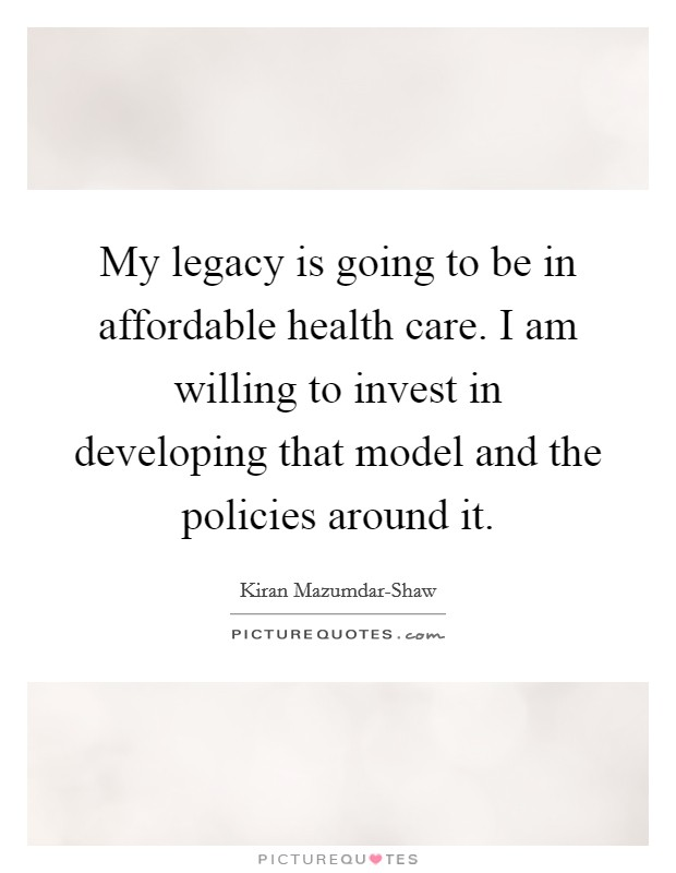 My legacy is going to be in affordable health care. I am willing to invest in developing that model and the policies around it Picture Quote #1