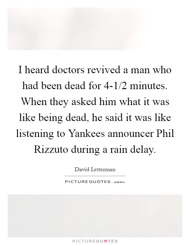 I heard doctors revived a man who had been dead for 4-1/2 minutes. When they asked him what it was like being dead, he said it was like listening to Yankees announcer Phil Rizzuto during a rain delay Picture Quote #1
