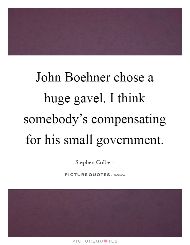 John Boehner chose a huge gavel. I think somebody's compensating for his small government Picture Quote #1