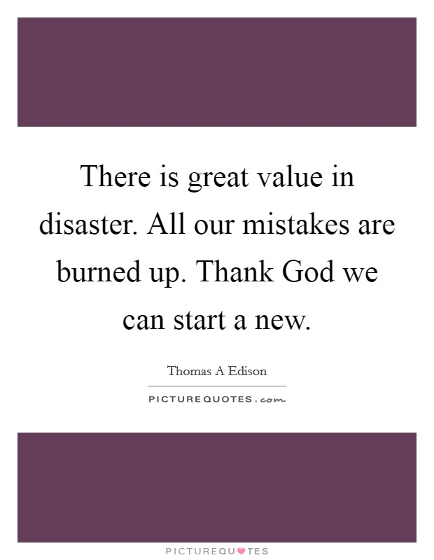 There is great value in disaster. All our mistakes are burned up. Thank God we can start a new Picture Quote #1