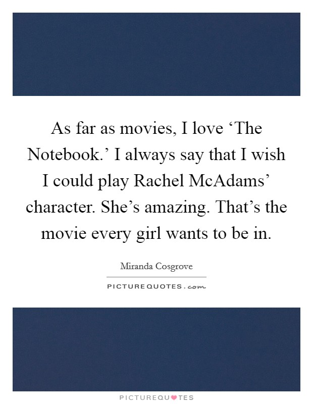 As far as movies, I love 'The Notebook.' I always say that I wish I could play Rachel McAdams' character. She's amazing. That's the movie every girl wants to be in Picture Quote #1