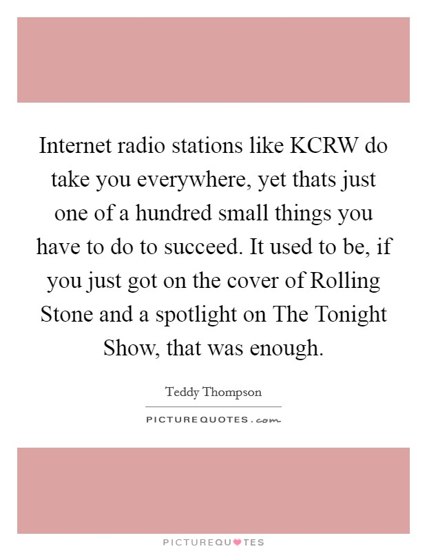 Internet radio stations like KCRW do take you everywhere, yet thats just one of a hundred small things you have to do to succeed. It used to be, if you just got on the cover of Rolling Stone and a spotlight on The Tonight Show, that was enough Picture Quote #1
