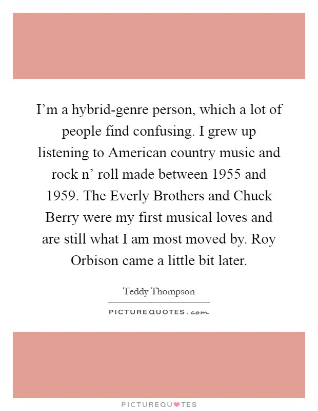 I'm a hybrid-genre person, which a lot of people find confusing. I grew up listening to American country music and rock n' roll made between 1955 and 1959. The Everly Brothers and Chuck Berry were my first musical loves and are still what I am most moved by. Roy Orbison came a little bit later Picture Quote #1