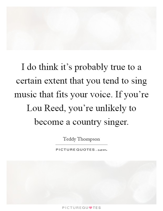 I do think it's probably true to a certain extent that you tend to sing music that fits your voice. If you're Lou Reed, you're unlikely to become a country singer Picture Quote #1