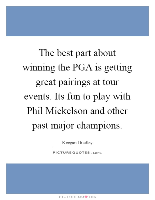 The best part about winning the PGA is getting great pairings at tour events. Its fun to play with Phil Mickelson and other past major champions Picture Quote #1