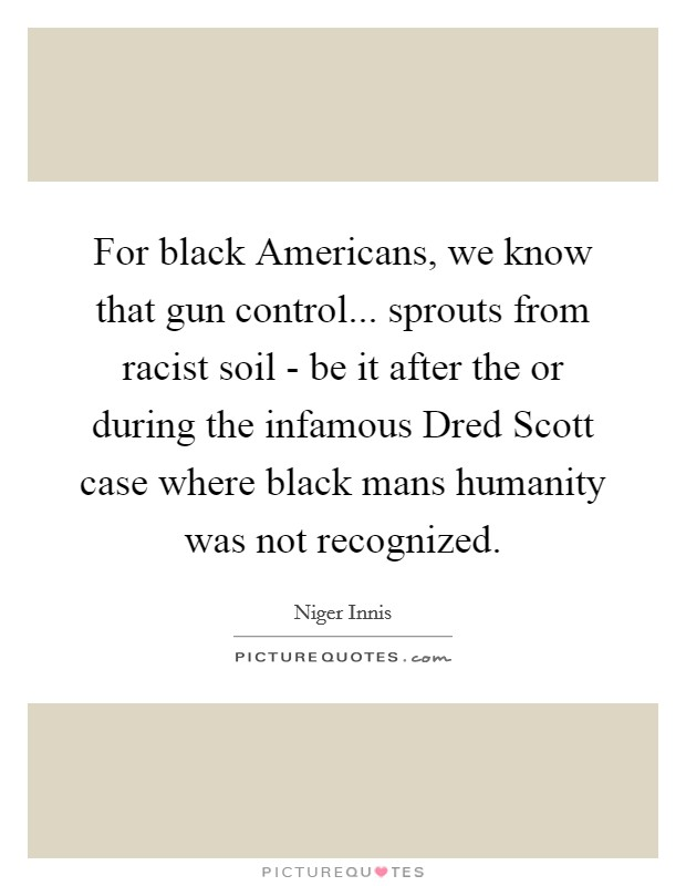 For black Americans, we know that gun control... sprouts from racist soil - be it after the or during the infamous Dred Scott case where black mans humanity was not recognized Picture Quote #1