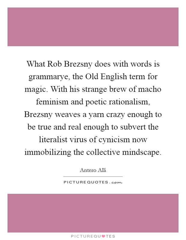 What Rob Brezsny does with words is grammarye, the Old English term for magic. With his strange brew of macho feminism and poetic rationalism, Brezsny weaves a yarn crazy enough to be true and real enough to subvert the literalist virus of cynicism now immobilizing the collective mindscape Picture Quote #1