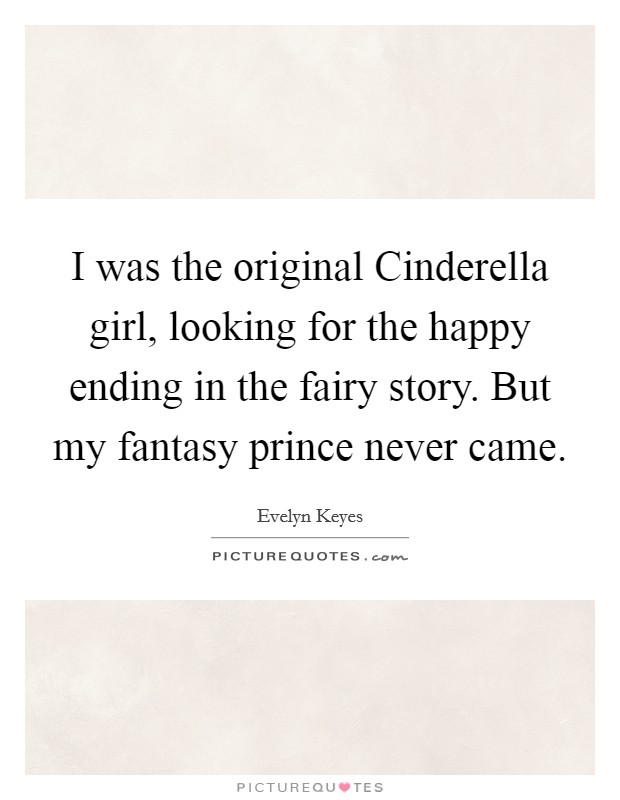 I was the original Cinderella girl, looking for the happy ending in the fairy story. But my fantasy prince never came Picture Quote #1