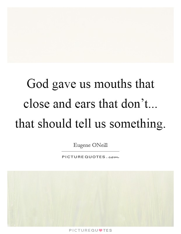 God gave us mouths that close and ears that don't... that should tell us something Picture Quote #1