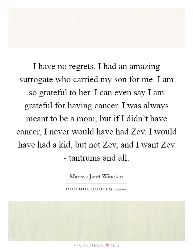 I have no regrets. I had an amazing surrogate who carried my son for me. I am so grateful to her. I can even say I am grateful for having cancer. I was always meant to be a mom, but if I didn't have cancer, I never would have had Zev. I would have had a kid, but not Zev, and I want Zev - tantrums and all Picture Quote #1