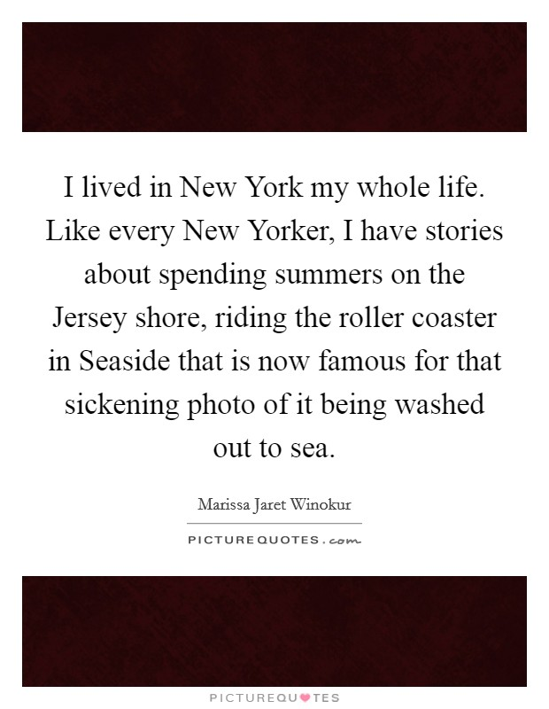 I lived in New York my whole life. Like every New Yorker, I have stories about spending summers on the Jersey shore, riding the roller coaster in Seaside that is now famous for that sickening photo of it being washed out to sea Picture Quote #1