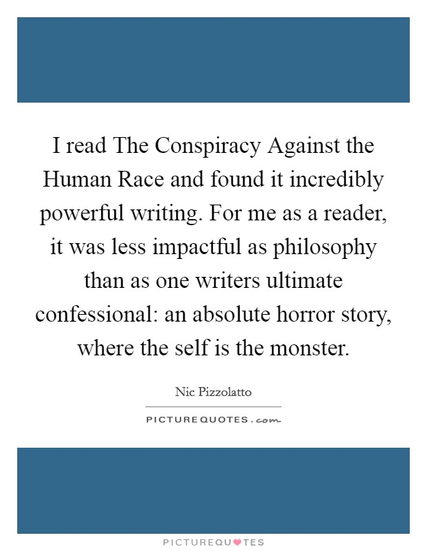 I read The Conspiracy Against the Human Race and found it incredibly powerful writing. For me as a reader, it was less impactful as philosophy than as one writers ultimate confessional: an absolute horror story, where the self is the monster Picture Quote #1