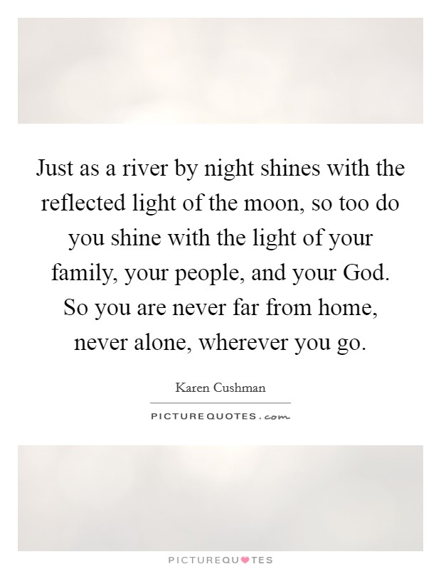 Just as a river by night shines with the reflected light of the moon, so too do you shine with the light of your family, your people, and your God. So you are never far from home, never alone, wherever you go Picture Quote #1