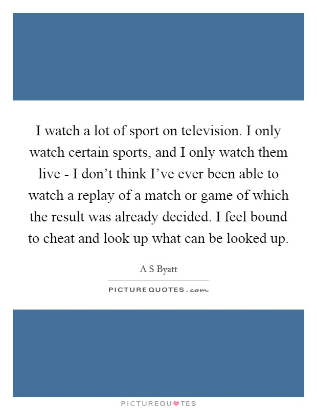 I watch a lot of sport on television. I only watch certain sports, and I only watch them live - I don't think I've ever been able to watch a replay of a match or game of which the result was already decided. I feel bound to cheat and look up what can be looked up Picture Quote #1