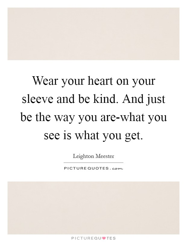 Wear your heart on your sleeve and be kind. And just be the way you are-what you see is what you get Picture Quote #1