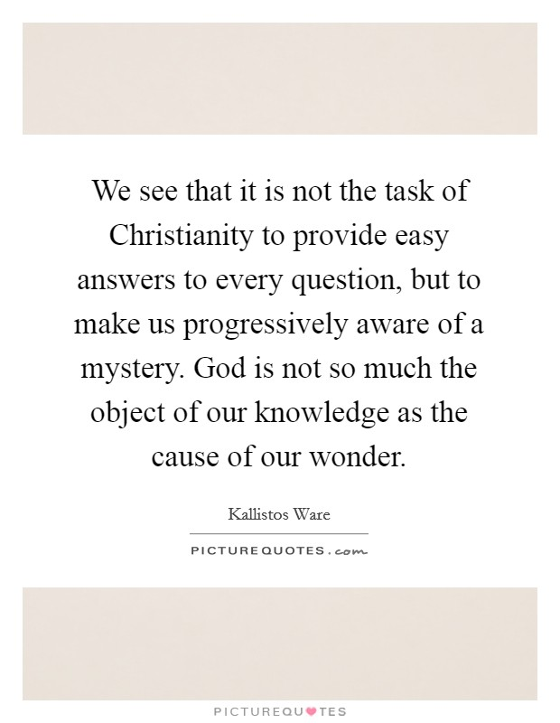 We see that it is not the task of Christianity to provide easy answers to every question, but to make us progressively aware of a mystery. God is not so much the object of our knowledge as the cause of our wonder Picture Quote #1