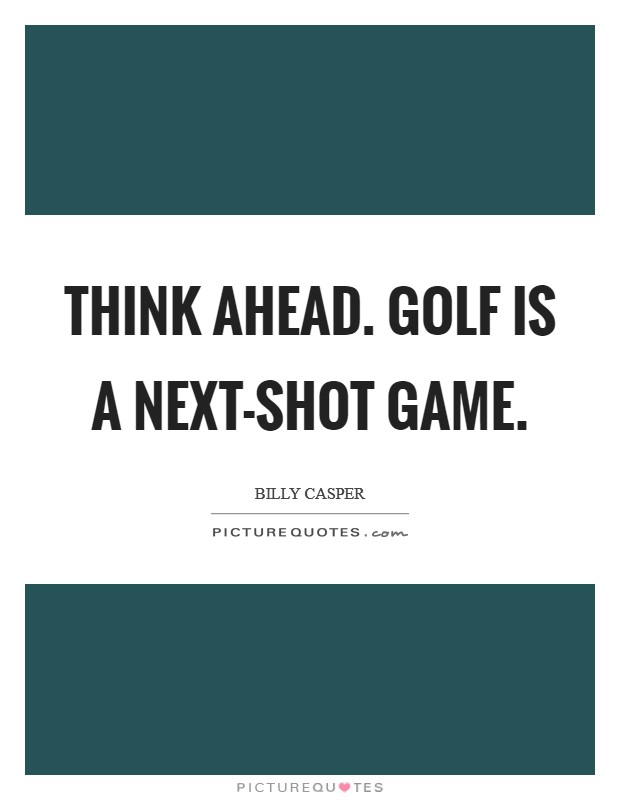 Think ahead. Golf is a next-shot game Picture Quote #1