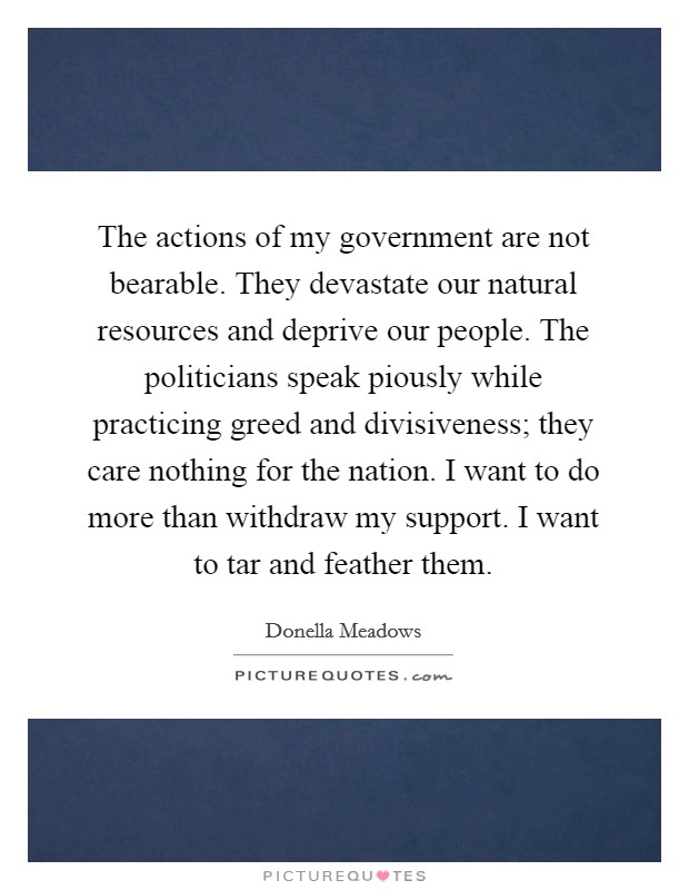 The actions of my government are not bearable. They devastate our natural resources and deprive our people. The politicians speak piously while practicing greed and divisiveness; they care nothing for the nation. I want to do more than withdraw my support. I want to tar and feather them Picture Quote #1