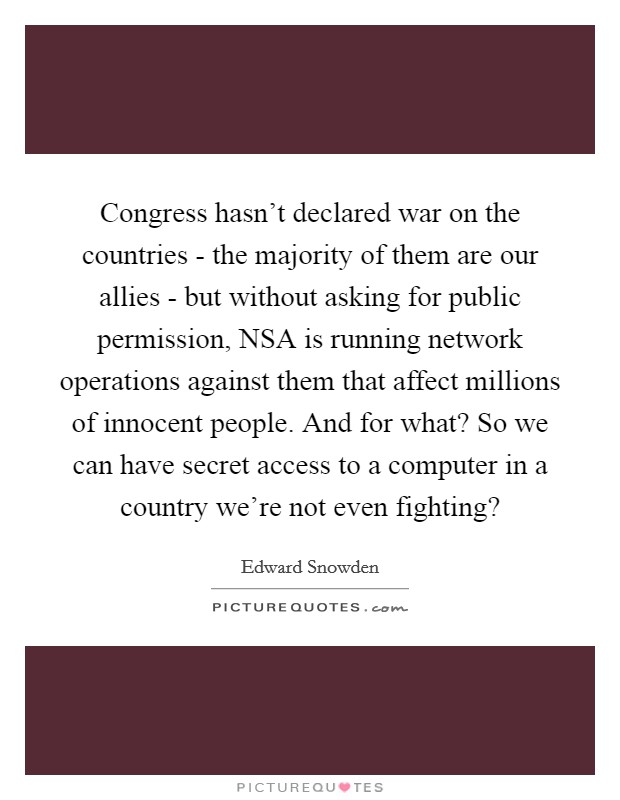 Congress hasn't declared war on the countries - the majority of them are our allies - but without asking for public permission, NSA is running network operations against them that affect millions of innocent people. And for what? So we can have secret access to a computer in a country we're not even fighting? Picture Quote #1