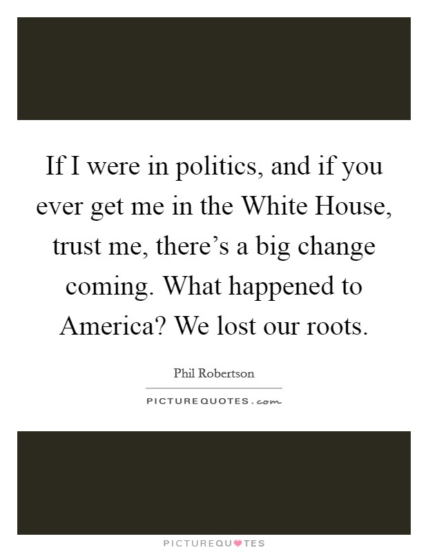 If I were in politics, and if you ever get me in the White House, trust me, there's a big change coming. What happened to America? We lost our roots Picture Quote #1