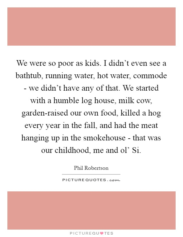 We were so poor as kids. I didn't even see a bathtub, running water, hot water, commode - we didn't have any of that. We started with a humble log house, milk cow, garden-raised our own food, killed a hog every year in the fall, and had the meat hanging up in the smokehouse - that was our childhood, me and ol' Si Picture Quote #1