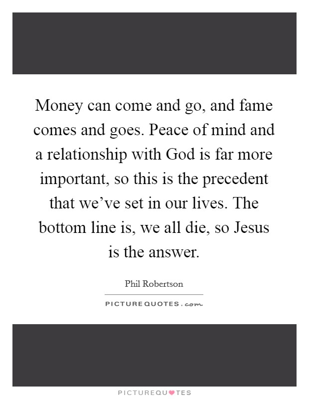 Money can come and go, and fame comes and goes. Peace of mind and a relationship with God is far more important, so this is the precedent that we've set in our lives. The bottom line is, we all die, so Jesus is the answer Picture Quote #1