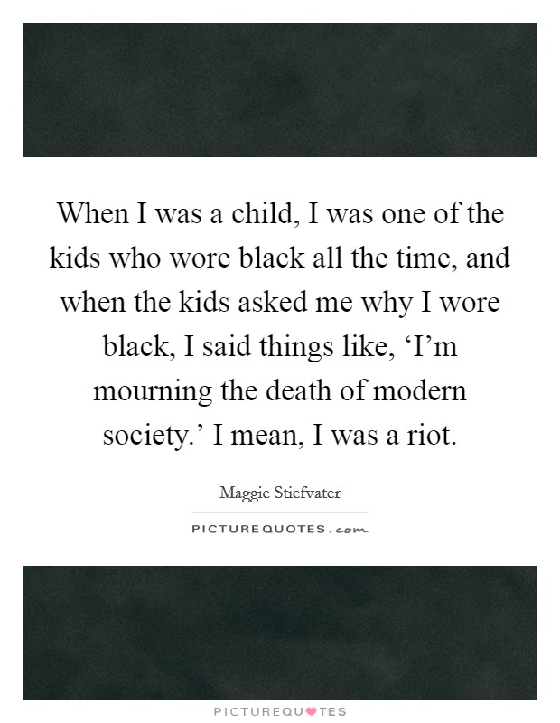 When I was a child, I was one of the kids who wore black all the time, and when the kids asked me why I wore black, I said things like, 'I'm mourning the death of modern society.' I mean, I was a riot Picture Quote #1