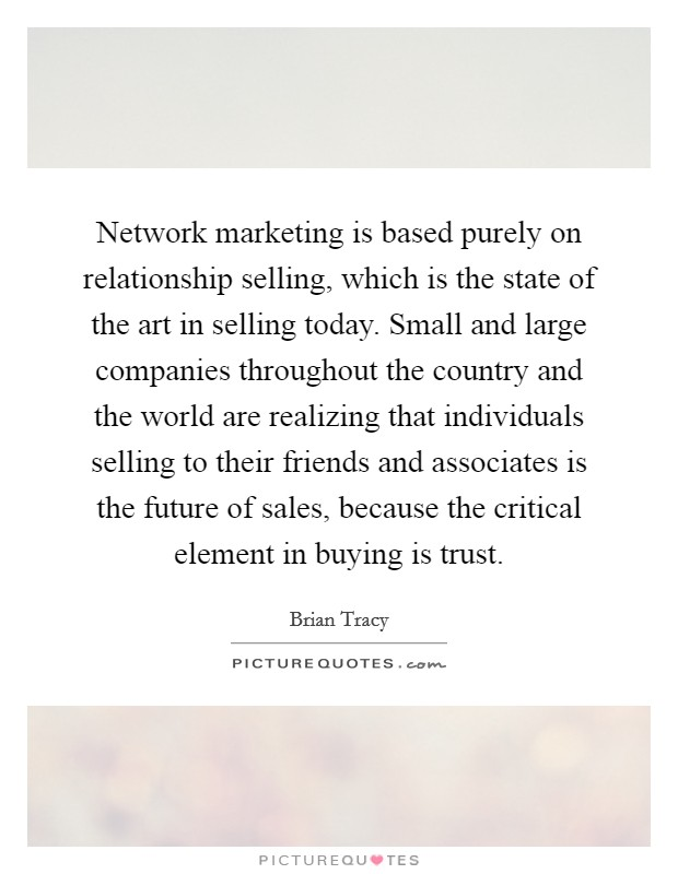 Network marketing is based purely on relationship selling, which is the state of the art in selling today. Small and large companies throughout the country and the world are realizing that individuals selling to their friends and associates is the future of sales, because the critical element in buying is trust Picture Quote #1