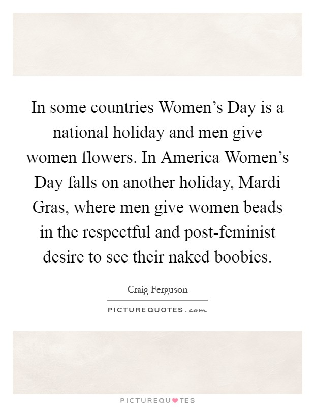 In some countries Women's Day is a national holiday and men give women flowers. In America Women's Day falls on another holiday, Mardi Gras, where men give women beads in the respectful and post-feminist desire to see their naked boobies Picture Quote #1