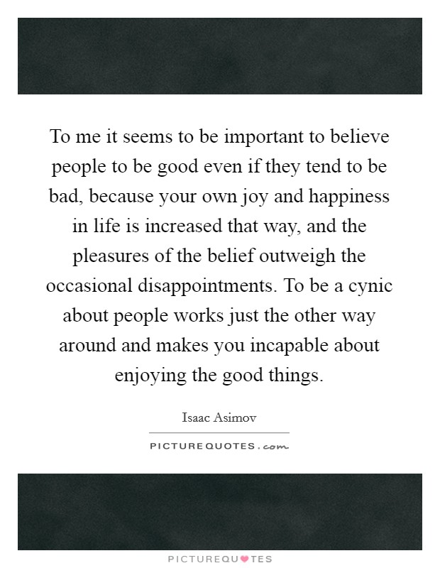 To me it seems to be important to believe people to be good even if they tend to be bad, because your own joy and happiness in life is increased that way, and the pleasures of the belief outweigh the occasional disappointments. To be a cynic about people works just the other way around and makes you incapable about enjoying the good things Picture Quote #1