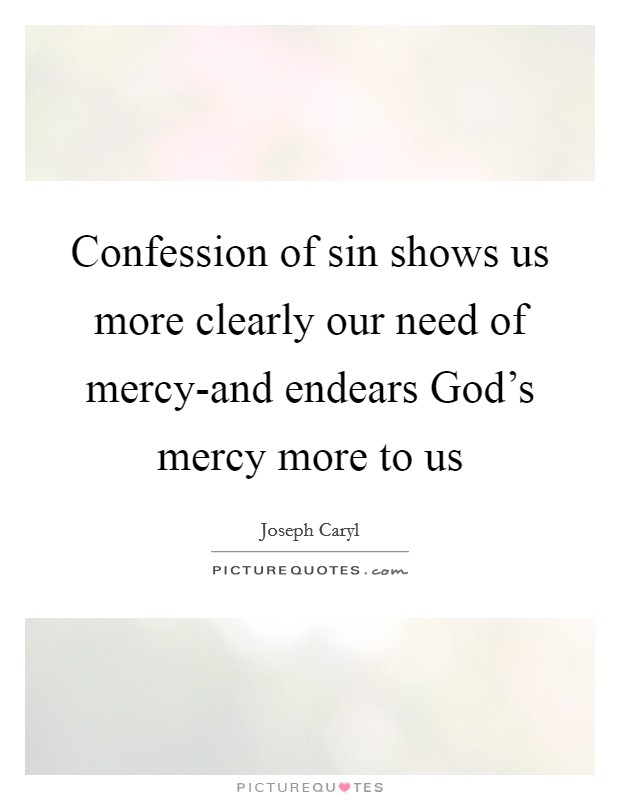 Confession of sin shows us more clearly our need of mercy-and endears God's mercy more to us Picture Quote #1