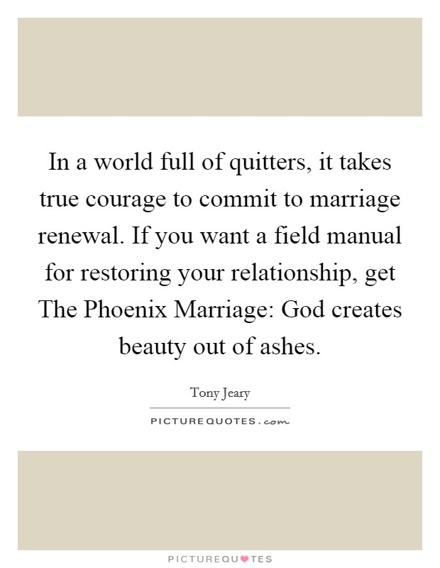 In a world full of quitters, it takes true courage to commit to marriage renewal. If you want a field manual for restoring your relationship, get The Phoenix Marriage: God creates beauty out of ashes Picture Quote #1