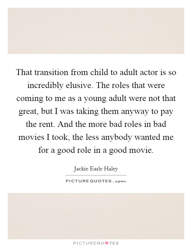 That transition from child to adult actor is so incredibly elusive. The roles that were coming to me as a young adult were not that great, but I was taking them anyway to pay the rent. And the more bad roles in bad movies I took, the less anybody wanted me for a good role in a good movie Picture Quote #1
