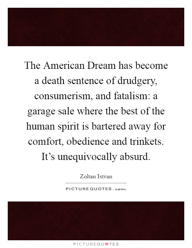 The American Dream has become a death sentence of drudgery, consumerism, and fatalism: a garage sale where the best of the human spirit is bartered away for comfort, obedience and trinkets. It's unequivocally absurd Picture Quote #1