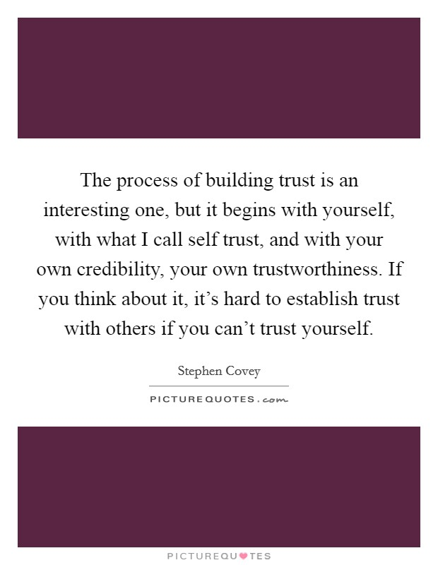 The process of building trust is an interesting one, but it begins with yourself, with what I call self trust, and with your own credibility, your own trustworthiness. If you think about it, it's hard to establish trust with others if you can't trust yourself Picture Quote #1