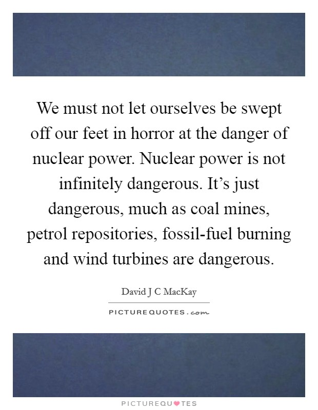 We must not let ourselves be swept off our feet in horror at the danger of nuclear power. Nuclear power is not infinitely dangerous. It's just dangerous, much as coal mines, petrol repositories, fossil-fuel burning and wind turbines are dangerous Picture Quote #1