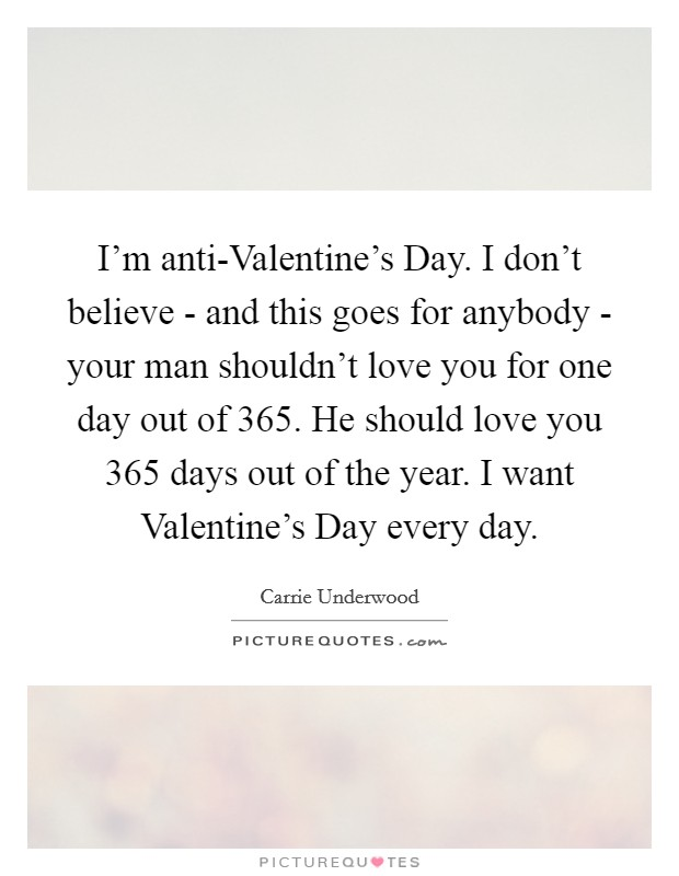 I'm anti-Valentine's Day. I don't believe - and this goes for anybody - your man shouldn't love you for one day out of 365. He should love you 365 days out of the year. I want Valentine's Day every day Picture Quote #1
