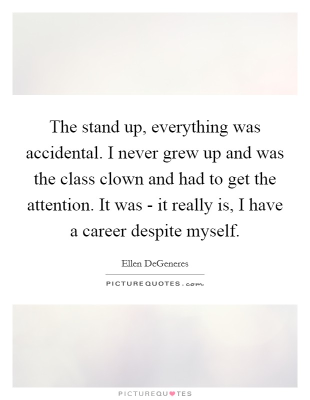 The stand up, everything was accidental. I never grew up and was the class clown and had to get the attention. It was - it really is, I have a career despite myself Picture Quote #1