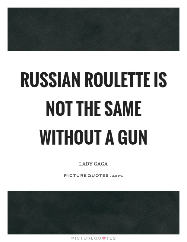 Russian Roulette is not the same without a gun Picture Quote #1