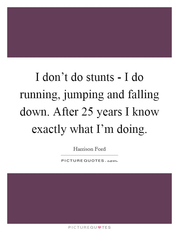 I don't do stunts - I do running, jumping and falling down. After 25 years I know exactly what I'm doing Picture Quote #1