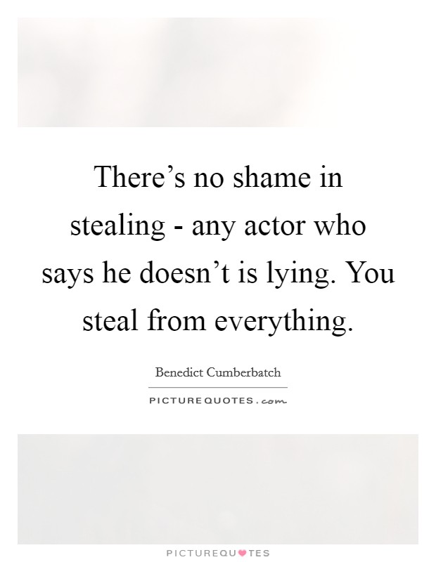 There's no shame in stealing - any actor who says he doesn't is lying. You steal from everything Picture Quote #1