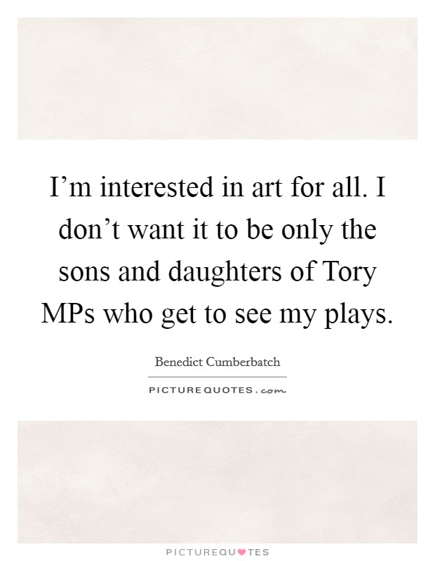 I'm interested in art for all. I don't want it to be only the sons and daughters of Tory MPs who get to see my plays Picture Quote #1